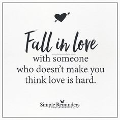 Fall in love with someone who doesn't make you think love is hard.