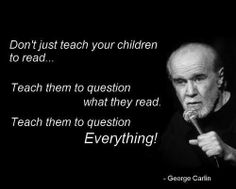Don't just teach your children to read.... Teach them to question what they read. Teach them to question everything! George Carlin | The Value of Skepticism