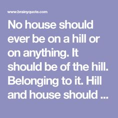 No house should ever be on a hill or on anything. It should be of the hill. Belonging to it. Hill and house should live together each the happier for the other. - Frank Lloyd Wright - BrainyQuote