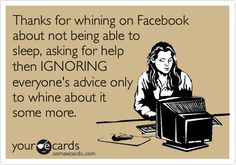 Thanks for whining on Facebook about not being able to sleep, asking for help then IGNORING everyone's advice only to whine about it some more.