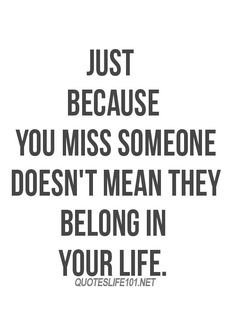 just because you miss someone doesn't mean they belong in your life