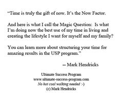 """Time is truly the gift of now. It's the Now Factor.     And here is what I call the Magic Question:  Is what I'm doing now the best use of my time in living and creating the lifestyle I want for myself and my family?     You can learn more about structuring your time for amazing results in the USP program."" -- Mark Hendricks"