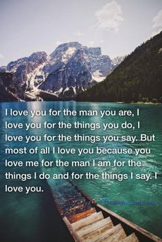 I love you for the man you are, I love you for the things you do, I love you for the things you say. But most of all I love you because you love me for the man I am for the things I do and for the things I say. I love you.