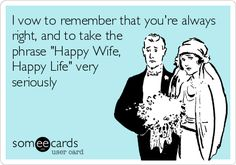 I vow to remember that you're always right, and to take the phrase 'Happy Wife, Happy Life' very seriously.