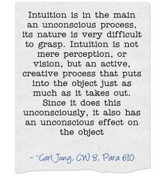 Intuition is in the main an unconscious process, its nature is very difficult to grasp. Intuition is not mere perception, or vision, but an active, creative process that puts into the object just as much as it takes out. Since it does this unconsciously, it also has an unconscious effect on the object