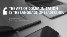 THE ART OF COMMUNICATION IS THE LANGUAGE OF LEADERSHIP. James Humes, Author and former presidential speechwriter