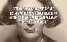 For when two beings who are not friends are near each other there is no meeting, and when friends are far apart there is no separation. - Simone Weil at Lifehack QuotesMore great quotes at http://quotes.lifehack.org/by-author/simone-weil/