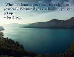 """""""When life knocks you down, try to land on your back. Because if you can look up, you can get up."""" – Les Brown"""