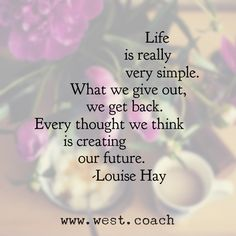 INSPIRATION - EILEEN WEST LIFE COACH | Life is really very simple.  What we give out, we get back.  Every thought we think is creating our future. - Louise Hay | Eileen West Life Coach, Life Coach, inspiration, inspirational quotes, motivation, motivational quotes, quotes, daily quotes, self improvement, personal growth, courage, vulnerability, Louise Hay, Louise Hay quotes, law of attraction
