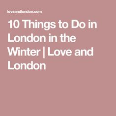 10 Things to Do in London in the Winter | Love and London