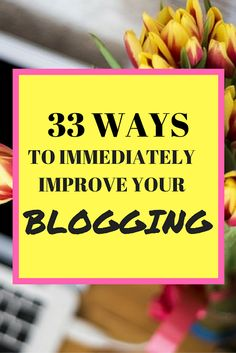 33 Ways to Immediately Improve Your Blogging  I promise you that your time is well spent on improving your blog in these different areas!