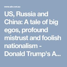 US, Russia and China: A tale of big egos, profound mistrust and foolish nationalism  - Donald Trump's America - ABC News (Australian Broadcasting Corporation)