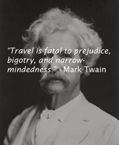 """MOST POPULAR RE-PIN: """"Travel is fatal to prejudice, bigotry, and narrow-mindedness. - Mark #Twain portrait photo. As we expand our experiences with people, we learn how much we SHARE. STAND against racial and gender and any other type of prejudice that declares """"I'm better than you."""" -#DianaDee :) > http://www.pinterest.com/DianaDeeOsborne/take-a-stand-stand - TAKE A STAND & STAND board of pins about #Prejudice #Racism #History & #HELPING others."""