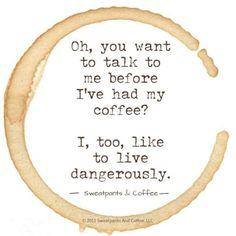Oh, ¿quieres hablarme antes de que me haya tomado mi café? A mí también me gusta vivir peligrosamente. ~ Oh, you want to talk to me before I've had my coffee? I, too, like to live dangerously.