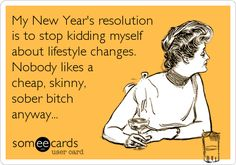 Funny New Year's Ecard: My New Year's resolution is to stop kidding myself about lifestyle changes. Nobody likes a cheap, skinny, sober bitch anyway...