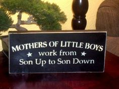 Mothers of Little Boys Work for Sun up to Sun down Wood Sign Wall Hanging. $10.00, via Etsy.