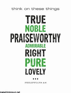 "** Philippians 4:8 - ""... whatever is true, whatever is noble, whatever is right, whatever is pure, whatever is lovely, whatever is admirable—if anything is excellent or praiseworthy—think about such things."" **"