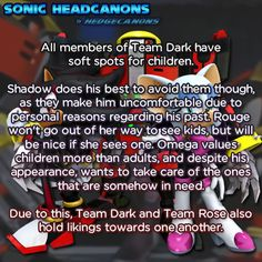 All members of Team Dark have soft spots for children. Shadow does his best to avoid them though, as they make him uncomfortable due to personal reasons regarding his past. Rouge won't go out of her way to see kids, but will be nice if she sees one. Omega values children more than adults, and despite his appearance, wants to take care of the ones that are somehow in need. Due to this, Team Dark and Team Rose also hold likings towards one another.