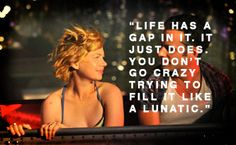 Life has a gap in it. It just does. You don't go crazy trying to fill it like a lunatic. Take This Waltz