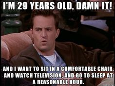 Chandler: I'm 29 years old, damn it! And I want to sit in a comfortable chair, and watch television, and go to sleep at a reasonable hour. Joey: Yeah, yeah. And I'd like to hang out in a quite place where I can talk to my friends. Ross: Yeah. And so what if I like to go home, throw on some Kenny G, and take a bath. Joey: We're 29; we're not women.