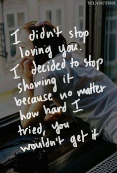 I didn't stop loving you. I decided to stop showing it because no matter how hard I tried, you wouldn't get it.