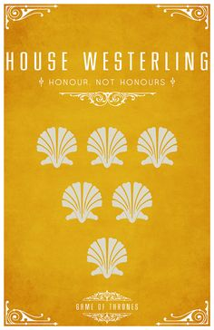 House Westerling  Sigil – Six white Shells on a field of Yellow    Motto - Honour, Not Honours  After watching the awesome Game of Thrones series I became slightly obsessed with each of the House's and their identity or sigil.  Having found the houses and their representative sigils. I set about creating a vector for each one of them and creating a poster. I hope you like them as much as I do.  Available from my RedBubble