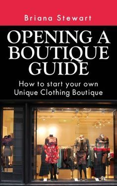 Opening a Boutique Guide : How to Start your own Unique Clothing Boutique ( Step by Step Guide to Starting a Boutique): The definite guide to starting ... (Boutique Bootcamp :How to Open a Boutique) by Briana Stewart, http://www.amazon.com/dp/B00EOAVAN8/ref=cm_sw_r_pi_dp_6QYntb11X90Z4