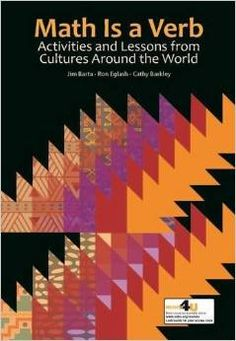 Math is a verb: Activities and lessons from cultures around the world. (2014). by Jim Barta, Ron Eglash, & Cathy Barkley.