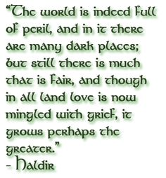 """Lord of The Rings. """"The world is indeed full of peril, and in it there are many dark places; but still there is much that is fair, and though in all land love is now mingled with grief, it grows perhaps the greater."""""""