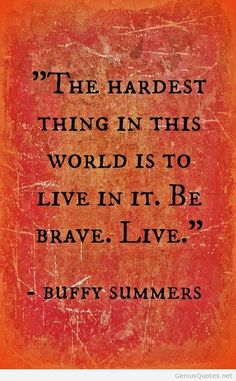 The hardest thing in life is living.  Buffy the Vampire Slayer quote.