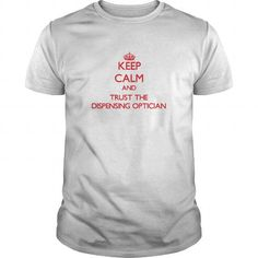 Awesome Tee Keep Calm and Trust the Dispensing Optician Shirts & Tees