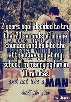 "2 years ago I decided to try the ""20 seconds of insane courage"" and talk to the attractive guy at my school. I'm marrying him in 10 minutes"