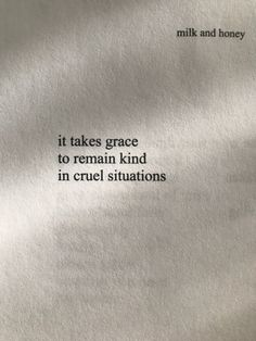 it takes grace to remain kind in cruel situations - rupi kaur (milk and honey) #Rupi_Kaur #Milk_and_Honey #poetry