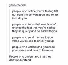 I am these people. And I mostly don't say anything because I don't know what to say to cheer you up. Feeling Left Out, Faith In Humanity Restored, Cheer You Up, I Can Relate, No Me Importa, Text Posts, Tumblr Posts, Deep Thoughts, In This World