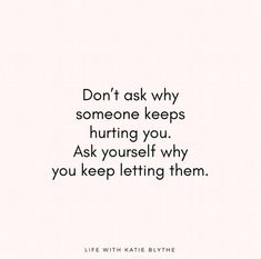 Don't ask why someone keeps hurting you. Ask yourself why you keep letting them. You decide. Click www.lifewithkatieblythe.com to see more, motivational quotes, inspirational quotes.