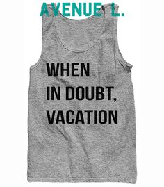 When In Doubt Vacation Unisex Tank by TheAvenueL on Etsy Grey or White Size Small Please!!