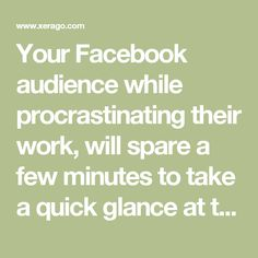 Your Facebook audience while procrastinating their work, will spare a few minutes to take a quick glance at their newsfeed. Most likely, they'll skip things that are uninteresting and verbose.