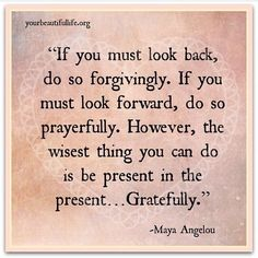 Be in the present gratefully. #yourbeautifullife. Maya Angelou - this is one of my favorite ones of hers.
