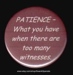 PATIENCE - What you have when there are too many witnesses. Pinback button or magnet Bag Pins, Jacket Pins, Button Badge, Pin And Patches, Cute Pins, Grunge, The Villain, Alter, Patience