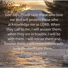 """Psalms God says, """"I will save those who love me and will protect those who acknowledge me as LORD. Prayer Scriptures, Bible Prayers, Faith Prayer, God Prayer, Prayer Quotes, Faith In God, Inspirational Bible Quotes, Biblical Quotes, Bible Verses Quotes"""