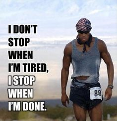 i do not stop when i am tired, i stop when i am done, motivational quotes