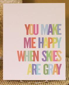 You Make me Happy when skies are gray print from etsy