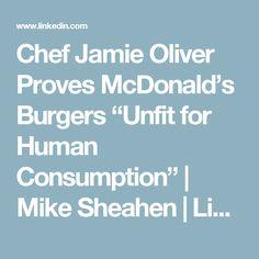 "Chef Jamie Oliver Proves McDonald's Burgers ""Unfit for Human Consumption"" | Mike Sheahen | LinkedIn"
