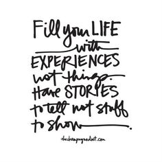 Fill your life with experiences, not things. Have stories to tell not stuff to show.