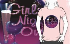 Girls Night Out by Valxart.com by Valxartis available on many styles & colors on shirts, hoodies and Waterproof vinyl stickers that will last 18 months outdoors