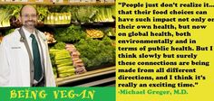 """""""People just don't realize it..that their food choices can have such impact not only on their own health, but now on global health, both environmentally and in terms of public health. But I think slowly but surely these connections are being made from all different directions, and I think It's really on exciting time."""" DR. MICHAEL GREGER M.D."""
