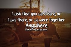 I wish that you were here, or I was there, or we were together anywhere.    Check More #Quote at http://sumnanquotes.com/random #SumNanQuotes