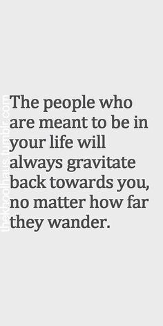 """""""The people who are meant to be in your life will always gravitate back towards you, no matter how far they wander."""""""