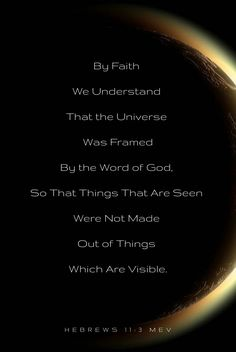 """""""By faith we understand that the universe was framed by the word of God, so that things that are seen were not made out of things which are visible."""" - Hebrews 11:3 MEV  [Keywords: Bible Quotes, Faith,  Peace, God, Jesus, Spirit, Heart, Life, Hope, Love, Trust, Scripture, Holy, Depression, Anxiety, Fear, Trouble, Broken,]"""