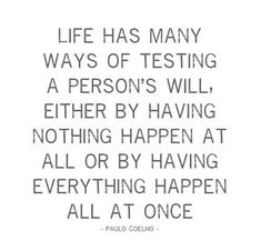 """""""Life has many ways of testing a person's will, either by having nothing happen at all or by having everything happen all at once""""-Paulo Coehlo"""